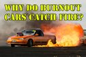 Why do burnout cars catch fire