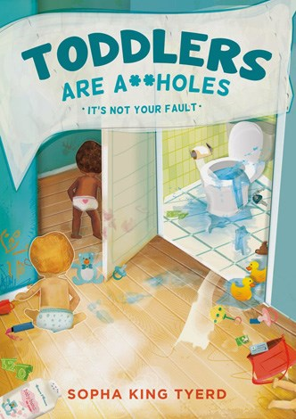 **Toddlers are A**holes: It's Not Your Fault (2014)** A hysterical profanity laden handbook for parents that reminds them that while their child might be at their peak cuteness they also can also be shrieking, food throwing, unreasonable, irrational A-holes and mum and dad should never-ever-ever-EVER blame themselves.