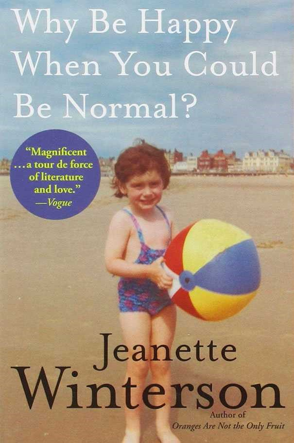 Why Be Happy When You Could Be Normal? by Jeanette Winterson <br><br> Winterson has said that her first, semi-autobiographical book Oranges Are Not the Only Fruit was the story she wrote about her childhood that she could survive, and that this memoir, now that she is older and braver, is the full truth. At times bleak, but incredibly moving and full of Winterson's characteristic wit.