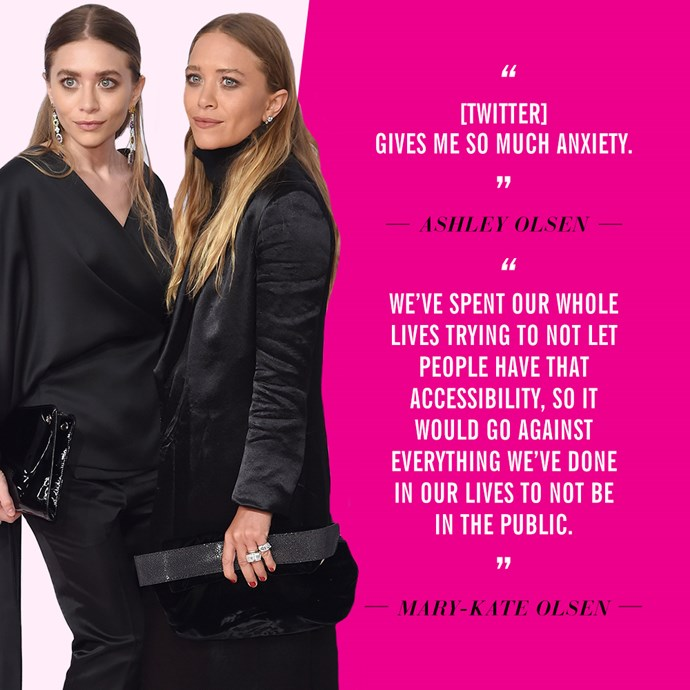 """[Twitter] gives me so much anxiety"" - <strong>Ashley Olsen</strong> to <a href=""http://www.vogue.com/13267988/the-future-of-fashion-part-eight-ashley-and-mary-kate-olsen/"">Vogue.com</a> <br> <br> ""We've spent our whole lives trying to not let people have that accessibility, so it would go against everything we've done in our lives to not be in the public""​ - ​<strong>Mary-Kate Olsen</strong>​, to ​<a href=""http://www.vogue.com/13267988/the-future-of-fashion-part-eight-ashley-and-mary-kate-olsen/"">Vogue.com</a>​"