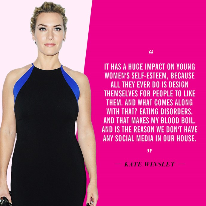 """It has a huge impact on young women's self-esteem, because all they ever do is design themselves for people to like them. And what comes along with that? Eating disorders. And that makes my blood boil. And is the reason we don't have any social media in our house"" - ​<strong>Kate Winslet</strong>, in ​<em><a href=""http://www.thesundaytimes.co.uk/sto/news/uk_news/article1627263.ece"">The Sunday Times</a></em>​"