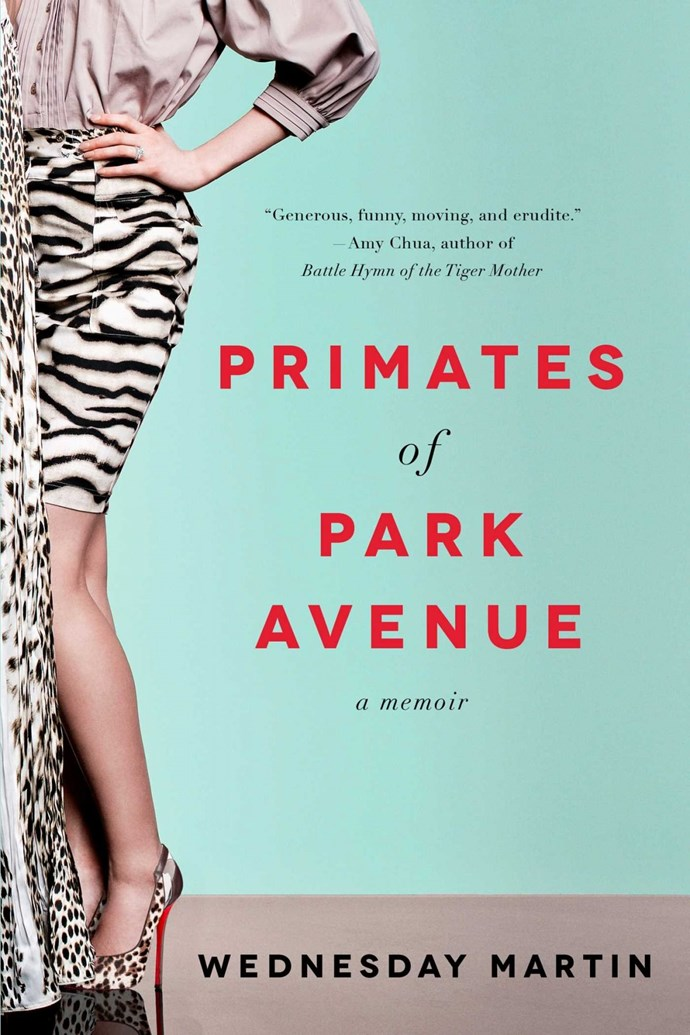 **Primates of Park Avenue** by Wednesday Marten Author and anthropology student infiltrates and studies the mums on Manhatten's Upper Side giving a tell all into the lives of the rich and insecure.