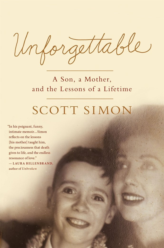 **Unforgettable** by Scott Simon When US radio host, Scott Simon's mother was in hospital dying of cancer they reminisced about the colourful life she had lived. This is a funny and endearing tribute.