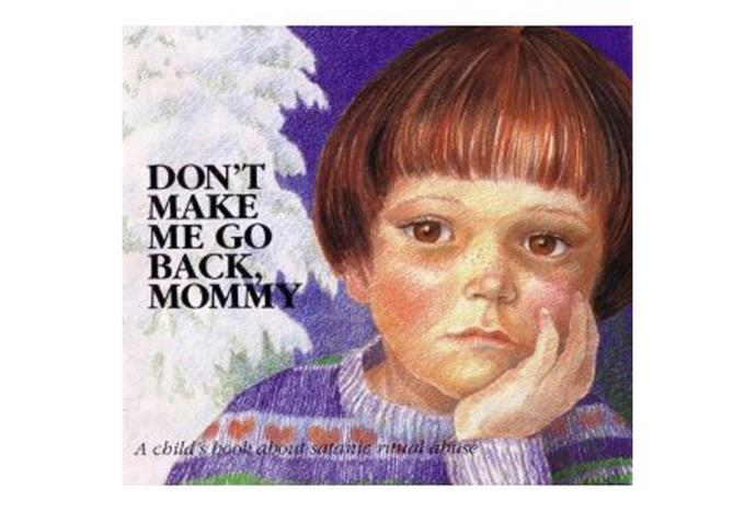Don't Make Me Go Back, Mommy: A Child's Book about Satanic Ritual Abuse.