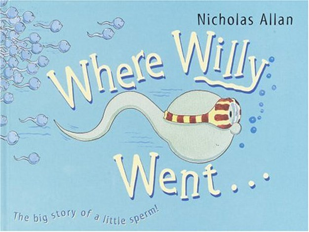 **Where Willy Went (2005)** This book is for all of those parents who don't think the simplistic 'stork' answer will cut it when their kid finally wonders, 'Where do babies come from?'. The brightly painted picture book tells the tale of Willy the sperm and his race to win the egg prize. For the prudish reader this book prompts questions about age appropriateness but it's generally a pretty cute yarn.