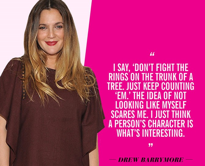 "22. ""I say, don't fight the rings on the trunk of a tree. Just keep counting 'em. The idea of not looking like myself scares me. I just think a person's character is what's interesting."" —Drew Barrymore, in the [January 2012 issue of InStyle](http://news.health.com/2015/07/22/11-celebrities-get-real-about-plastic-surgery/