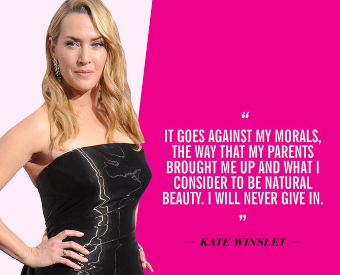 "8. ""It goes against my morals, the way that my parents brought me up and what I consider to be natural beauty. I will never give in."" —Kate Winslet, to [The Telegraph in 2011](http://www.telegraph.co.uk/news/celebritynews/8700007/Kate-Winslet-Cosmetic-surgery-goes-against-my-morals.html