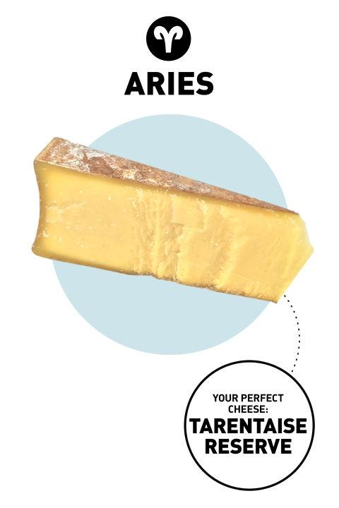 """<p><strong>Aries</strong></p> <br><br>Originality ranks high with Aries, who want everything to be """"one of a kind."""" These anti-poseurs never try too hard, though: It's their unabashed self-expression that makes them stand out. They are often the first to experiment with a new process or way of making things. <br><br> <strong>Your Perfect Cheese</strong>: Tarentaise Reserve <br><br> <strong>Why</strong>: It has a savory flavor and dense, fudgy texture that sets it apart from other cheeses on the market. Though lesser known, Tarentaise is starting to build some serious street cred: Last year, it won best in show at the American Cheese Society competition."""