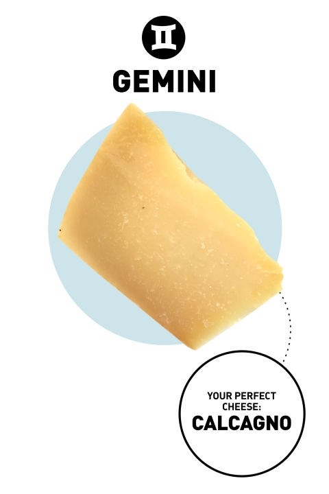 <strong> Gemini</strong> <br><br> Complexity is key to holding a Gemini's interest. They are layered people who can be paradoxes unto themselves. With their short attention spans, they like a quick flash of excitement (or fast burst of flavor). Everything new and extraordinary appeals to their curiosity.</p> <p><strong> Your Cheese</strong>: Calcagno <br><br> <strong>Why</strong>: Calcagno is perfect for anyone with a short attention span, because it gives you a quick burst of sweet, buttery flavor that doesn't linger on your palate, Blais says. (Read: You won't be worrying about whether you have cheese breath two hours after snacking.)