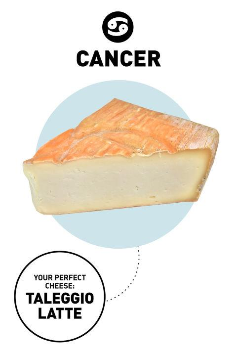 <strong>Cancer </strong> <br><br> Although Cancers have a tough outer shell (or rind), they are soft and sentimental inside. They tend to melt easily when it comes to the people they love. Because they worry so much about their peeps, they don't always hold up well under stress. <br><br> <strong>Your Cheese</strong>: Taleggio Latte Crudo <br><br> <strong>Why</strong>: This classic Italian cheese shouldn't be judged by its rind—which can look gnarled or blacken due to its fussy, washed-rind maturing process. But inside, the cheese itself is mellow and creamy. If you're not into taleggio, you could also try another mild cheese, like Ribiola due Latte.