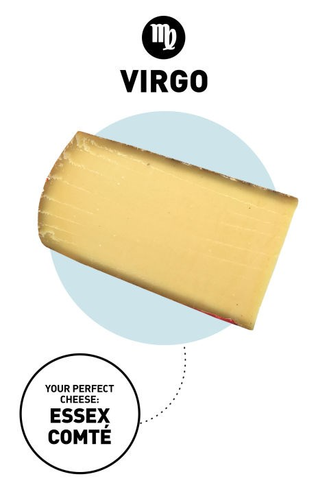 """<strong>Virgo</strong> <br><br> Virgos are purists: They opt for crafted goods made from good quality, all-natural ingredients. (Bonus points if they can visit the actual farm or factory where said goods were made—or at least locate it on Google Earth.) They can be a tad fussy and sensitive to their environments too. <br><br> <strong>Your Perfect Cheese:</strong> Essex Comté <br><br> Why: Blais calls this creamy-yet-dense comté """"the best gruyere in the world"""" due to the strict standards it adheres to in ensuring every batch is locally made and aged (which, by the way, happens to be in a World War I fortress-turned-cheese-cellar in the Jura Mountains). It's very dense yet very creamy.</p>"""