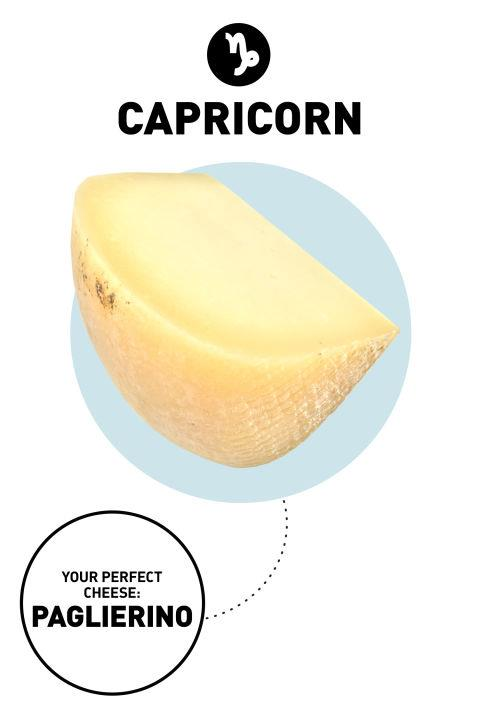 <strong>Capricorn</strong> <br><br> Trends do not impress traditional Capricorns. They prefer things that age well, hold up to challenging environments, and stand the test of time. They have a sophisticated palate, prefer to spend on quality and will never go gauche. <br><br> <strong>Your Perfect Cheese</strong>: Paglierino <br><br> <strong>Why</strong>: This pale, dense cheese has a rich, slightly citrusy flavor that's perfect for baking (try it in a Danish and you'll make people cry). It ages well, so you can nibble on it for weeks on end—if you have the willpower, that is.