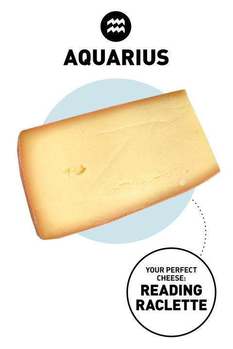 <strong>Aquarius </strong> <br><br> Progressive and a little bit eccentric, Aquarians love to try anything nouvelle and different. Aquarius is also the zodiac's humanitarian. How and where and why something is made is as important as the taste itself. Grass-fed cows raised on a sustainable farm? Yes please. And if a portion of proceeds go to a farmworkers' rights charity, all the better. <br><br> <strong>Your Perfect Cheese</strong>: Reading Raclette <br><br> <strong> Why</strong>: You'll inhale this cheese for its salty, slightly nutty flavor, but what's even more delightful is the mission behind the Vermont-based farm that makes it: Spring Brook Farm runs the Farms for City Kids Foundation, which helps urban students learn about agriculture and sustainability.
