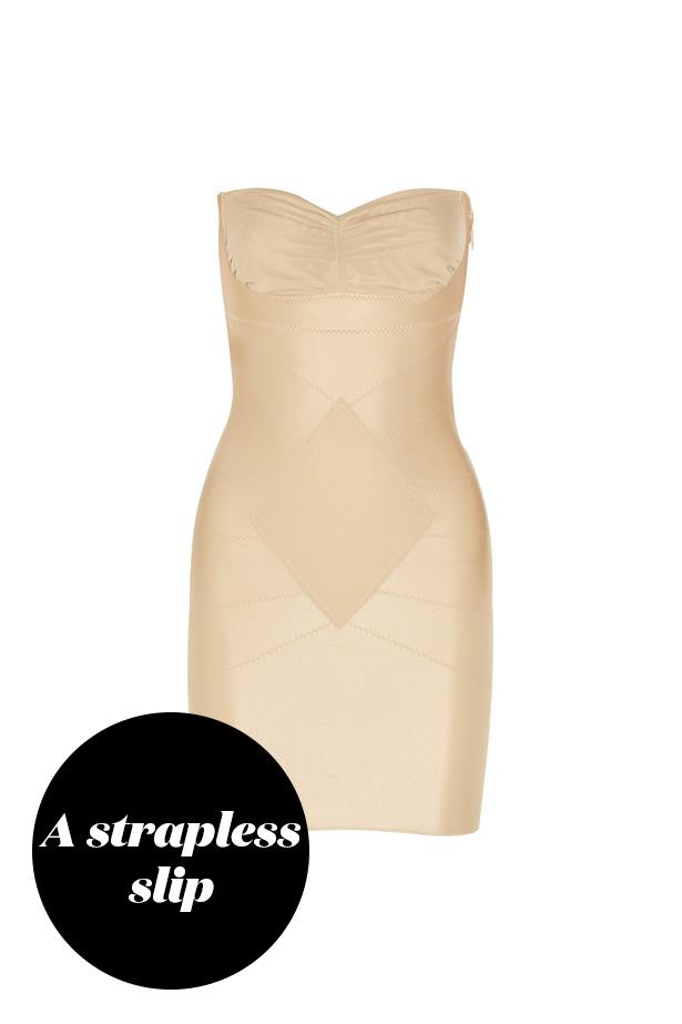 "<p> Go for a strapless slip! This will give you the support you need whilst evening out the lines of your dress. <p> <a href=""https://www.net-a-porter.com/au/en/product/417341/dmondaine/grace-slip"">Slip, $217, dMondaine at net-a-porter.com.</a>"