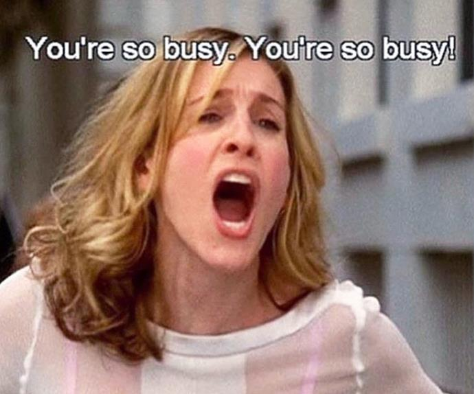 "Carrie Bradshaw from 'Sex and the City' yelling ""You're so busy."""