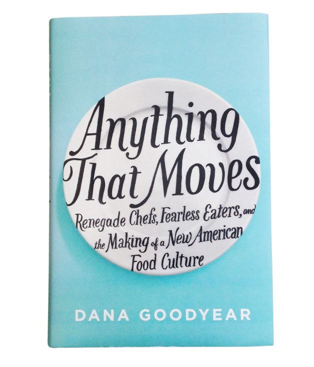 **Anything That Moves** _New Yorker_ regular Dana Goodyear's exploration of the extremes of the new food is knowing, engaging and witty in equal measure. A fine antidote to some of the flabbier food memoirs doing the rounds, $30, Riverhead Books.