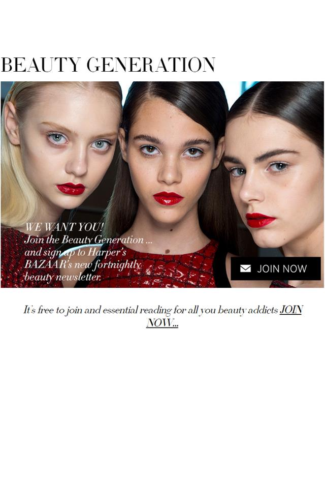"<strong><em>Harper's BAZAAR</em> Australia Beauty Generation</strong> <br><br> Plug time! Our very own Beauty Generation newsletter gives you exclusive beauty news you won't find on our website or in the magazine, including the newest products to buy and the low-down on what the models and A-listers are using. <br><br> Subscribe <a href=""http://www.harpersbazaar.com.au/beauty/beauty-generation/"">here</a> (While you're at it, you can also subscribe to <em>Harper's BAZAAR</em> via the newsletter button on the home page)."