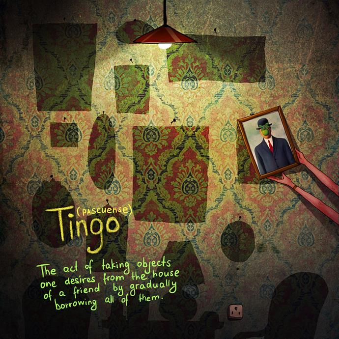 Tingo (Pascuense): The act of taking objects one desires from the house of a friend by gradually borrowing all of them.