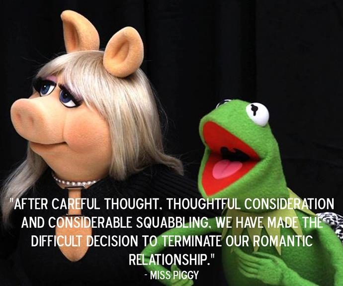 Miss Piggy's statement on the break-up of her relationship to Kermit the Frog.
