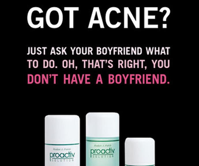 Ummm, bitchy much? This 2012 ad from Proactive sparked a change.org campaign to stop showing it as it may be harmful to young people who suffer from acne.