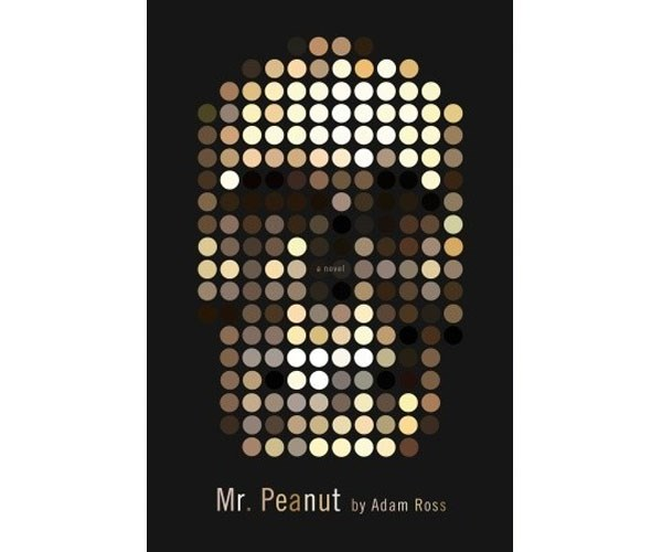 """**Adam Ross' *Mr Peanut*** <br> <br> """"He buried his face into Hannah's c**t like a wanderer who'd found water in the desert. She tasted like a hot biscuit flavoured with pee. She grabbed his scruff and pulled his face to hers. They kissed, and she took his cock—it felt as thick as a Louisville Slugger—and guided him in. When he exploded—and he exploded quickly—he felt as if his heart had liquefied and then been shot out of him up through her vagina and uterus and her ovaries and up over her diaphragm and somehow down the vena cavity to her heart, his own now coating hers."""""""