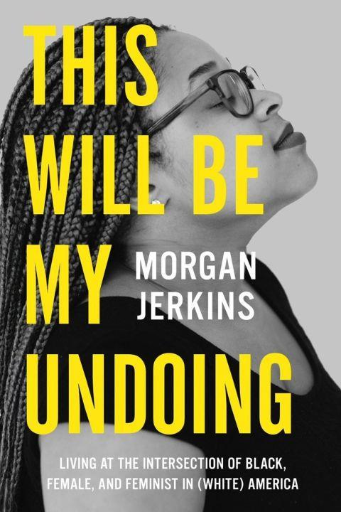 """***This Will Be My Undoing* by Morgan Jerkins (January)** <br><br> Start your year off with this collection of essays by Morgan Jerkins focused on """"living at the intersection of black, female, and feminist in (white) America."""" Jerkins tackles topics from Rachel Dolezal to Sailor Moon and black female sexuality."""