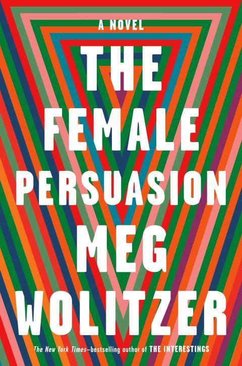 ***The Female Persuasion* by Meg Wolitzer (April)** <br><br> Meg Wolitzer could be considered a grande dame of the literary world, but at the center of her new novel is Greer Kadetsky, a college student just beginning to formulate the shape of her future. When Greer meets the established figure Faith Frank, that vision becomes just that much sharper.