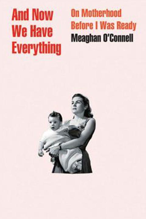 ***And Now We Have Everything* by Meaghan O'Connell (April)** <br><br> For every *What to Expect When You're Expecting* (and its ilk), there should be a *What to Expect When You Weren't Expecting*. But, strangely, there isn't, so Meaghan O'Connell has committed her experience of accidental pregnancy and motherhood to the page.