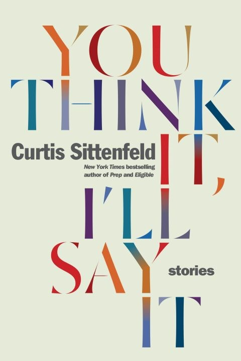 ***You Think It, I'll Say It* by Curtis Sittenfeld (April)** <br><br> For those who crave portraits of the upper middle class that are as pointillist as they are pointed, here are ten new stories likely to satisfy. It's Curtis Sittenfeld's first collection of short fiction, but the author of Eligible and Prep has shown time and again she knows just what to, well, say.