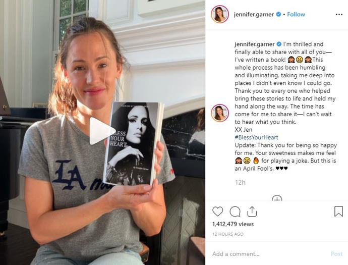 "**Jennifer Garner** <br><br> Probably one of the better (and more believable) pranks this April Fools', Jennifer Garner shared a video to her Instagram announcing her new book, *Bless Your Heart*.<br><br> Garner captioned the post:<br><br>""I'm thrilled and finally able to share with all of you—I've written a book! 🙈😬🙈This whole process has been humbling and illuminating, taking me deep into places I didn't even know I could go. Thank you to every one who helped bring these stories to life and held my hand along the way. The time has come for me to share it—I can't wait to hear what you think. XX Jen #BlessYourHeart""<br><br> She added: ""Update: Thank you for being so happy for me. Your sweetness makes me feel 🙈😬 🔥 for playing a joke. But this is an April Fool's. ♥️♥️♥️"" <br><br> *Via* [@jennifer.garner](https://www.instagram.com/jennifer.garner/