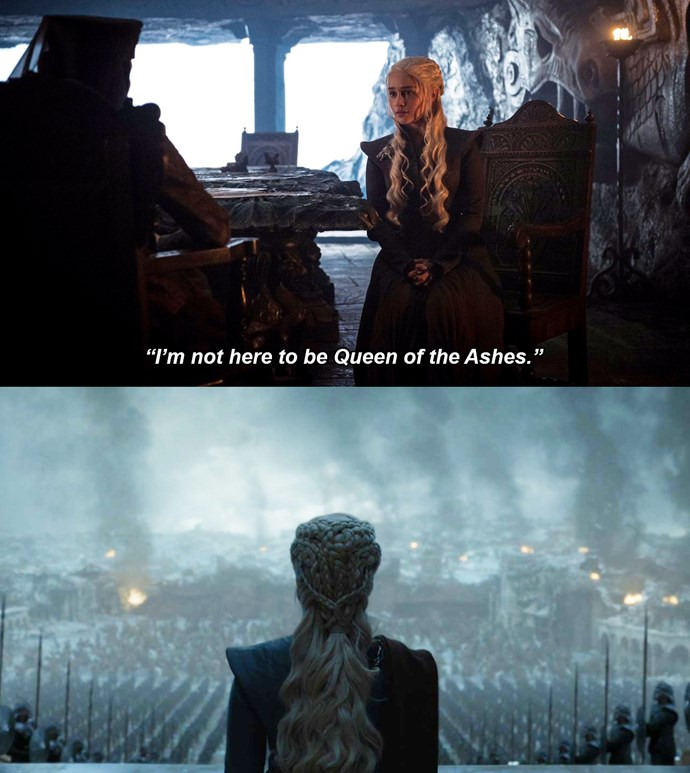 "***Queen of the Ashes***<br><br> In season seven, during a conversation with Olenna Tyrell, Daenerys tells her she won't burn down King's Landing because she's ""not here to be Queen of the Ashes.""<br><br> However, following her destruction of King's Landing in episode five, it appears that's exactly what she is."