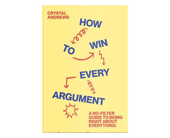 ***How To Win Every Argument: A No-Filter Guide To Being Right About Everything* by Crystal Andrews** <br><br> Journalist and writer Crystal Andrews has got answers for every hot topic that always seem to make an appearance at family dinners, from the gender pay gap to social media and astrology. She provides witty comebacks and serious facts so you won't have to awkwardly laugh and change the subject. It's a fun and easy-going cheat sheet to prepare you to kick ass at every argument you'll have in 2020.