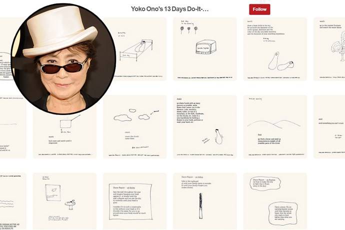 "**Yoko Ono** <br><br> Account name: [YokoOno](https://www.pinterest.com.au/yokoono/boards/|target=""_blank"") <br><br> Follower count: 25k <br><br> Yoko Ono shares her artworks from various exhibitions, offers an inside look into her travels and includes images from fashion collections that she has assisted to create on Pinterest."