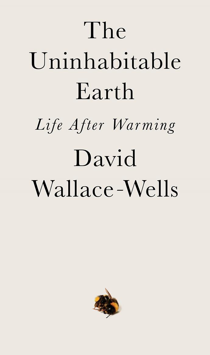 "*The Uninhabitable Earth* by David Wallace-Wells<br><br> Rising sea-levels, food shortages, state-destroying weather, refugee crises, *The Uninhabitable Earth* tells the story of the planet just a few years into the future, where the hold of climate change has begun to terrifyingly re-shape the earth and its people.<br><br> *The Uninhabitable Earth*, $23.75 at [Booktopia](https://www.booktopia.com.au/the-uninhabitable-earth-david-wallace-wells/prod9780241400517.html|target=""_blank""
