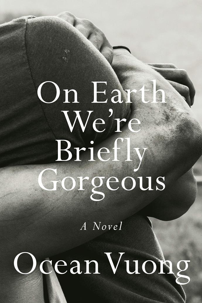 "*On Earth We're Briefly Gorgeous* by Ocean Vuong<br><Br> Structured as a letter from a son to his illiterate mother, this novel unpacks layers of trauma, violence and addiction and unravels a family history that changes everything.<br><br> *On Earth We're Briefly Gorgeous*, $23.75 (pre-order) at [Booktopia](https://www.booktopia.com.au/on-earth-we-re-briefly-gorgeous-ocean-vuong/prod9781787331501.html|target=""_blank""