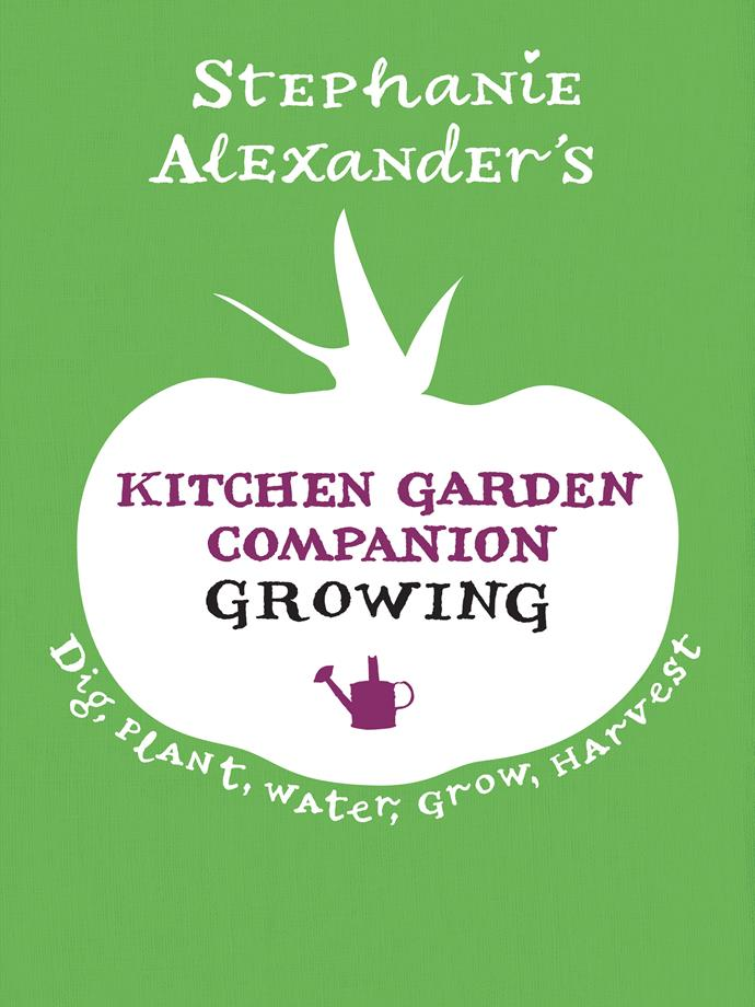 Stephanie Alexander's *Kitchen Garden Companion: Growing* ($49.99, Lantern) is out now.