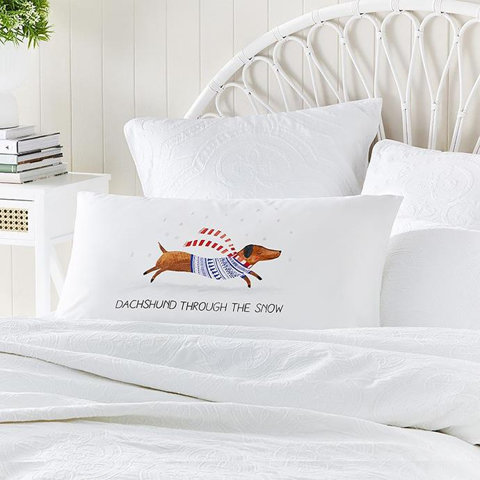 "Home Republic dachshund through the snow text pillowcase, $14.99, from [Adairs](https://www.adairs.com.au/homewares/christmas/home-republic/dachshund-through-the-snow-text-pillowcases/|target=""_blank""