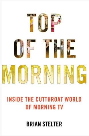 Top of the Morning: Inside the Cutthroat World of Morning TV by Brian Stelter.