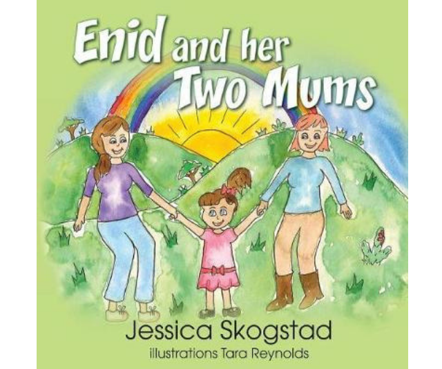 **Enid and Her Two Mums, Jessica Skogstad:** The story narrates a young girl who notices that her family looks different to other families she sees. Enid has two mothers, and begins to wonder what makes up a normal family.  The first of Jessica's Skogstaf's titles is a heart-warming story that highlights the diversity of families, but also the similarities and unconditional love that different family units contain.