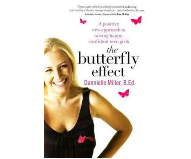**T*he Butterfly Effect* - Danielle Miller:** *The Butterfly Effect* offers practical, intuitive and powerful strategies, and uses humour to disarm and open up new ways of looking at self-esteem, resilience, body image, friendship, consumerism, navigating the online world, overcoming girls' fear of failure and finding positive role models.