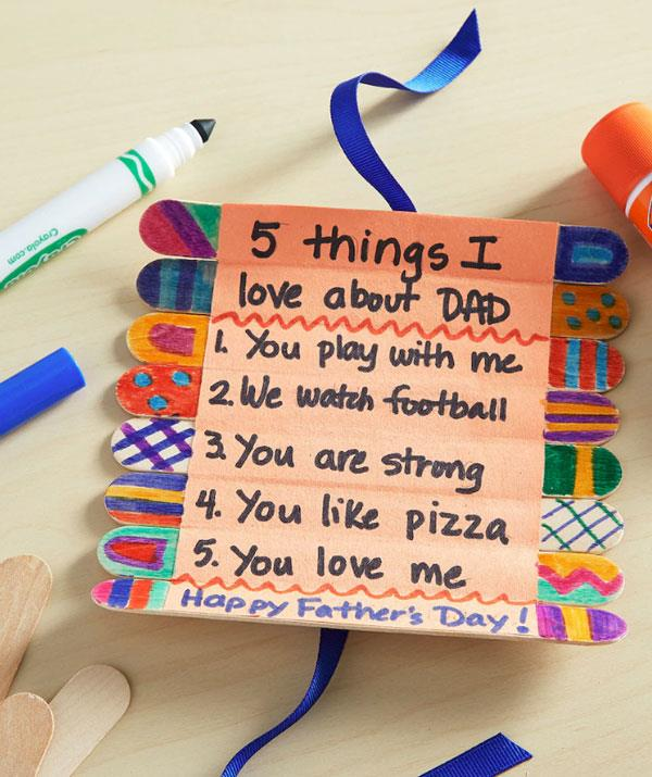 "**5 things I love about Dad card of sticks**  With colourful textas, eight wood sticks from a craft store and some artistic flair your son or daughter can easily whip up this ""5 things I love about DAD"" gift.  <br><br> Use tape to secure the sticks and secure with a ribbon. Watch Dad try to not tear up when he unrolls this sweet gift."