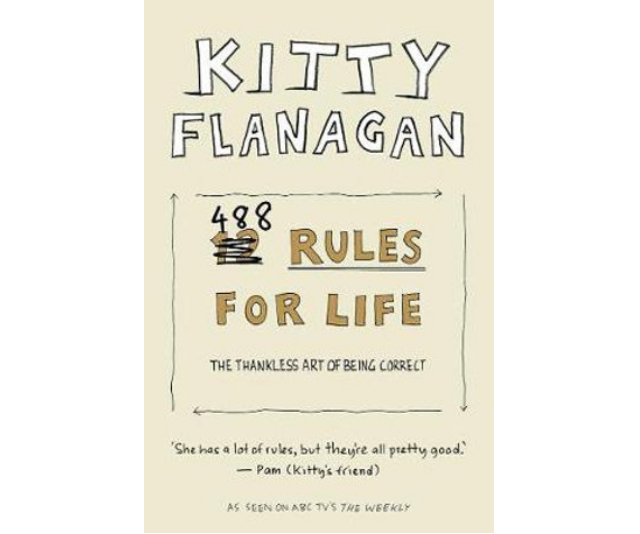 "**Kitty Flanagan's 488 Rules for Life, RRP $29.99:** Ever wondered what it's like inside Kitty Flanagan's mind? Wonder no more, this side-splittingly funny book of rules to live by from the Australian comic superstar is the insight you've been searching for. Flanagan herself says: ""There's not actually 488 rules in here but it sure feels like it,"" and describes the book as being: ""... for anyone who believes good manners and common sense are the way forward. It's time to make the world idiot-free and lovely."" This gift might not get regifted, but it's sure to get passed around so the giggles can be shared."