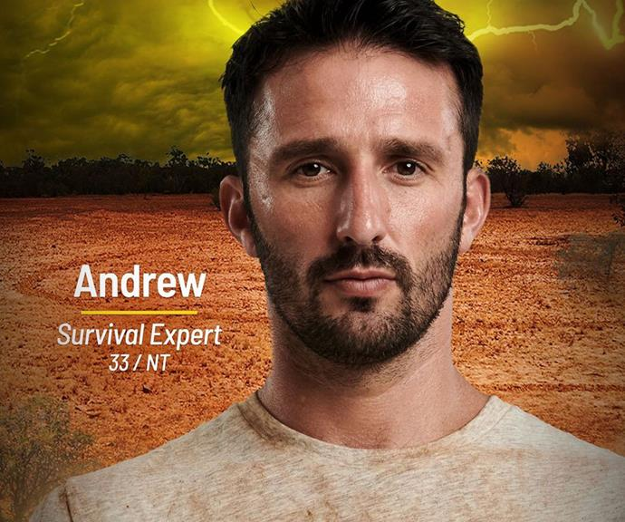 **Andrew** <br><br> Andrew is an Aussie wildlife and survival expert, and there's no doubt his skills will come in handy for the Brain tribe. With the show filming in the Queensland outback, his knowledge of creepy crawlies and ways to survive could mean the difference between victory and defeat.
