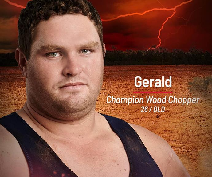 **Gerald** <br><br> There's only one place fit for champion wood chopper Gerald, and that's the Brawn tribe. A fifth-generation cattle farmer from the Aussie bush, he'll be in his element as the show unfolds in a new Far North Queensland location. Did we mention he's also a master axe grinder? We're sure that skill will come in handy too.