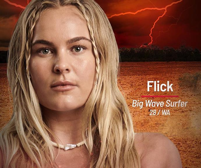**Flick** <br><br> Flick - or Felicity - is a surfer who went pro at just 16 years old, and she'll be joining the Brawn tribe. Currently ranked second in the world for Big Wave Surfing, she knows what it takes to be the best.