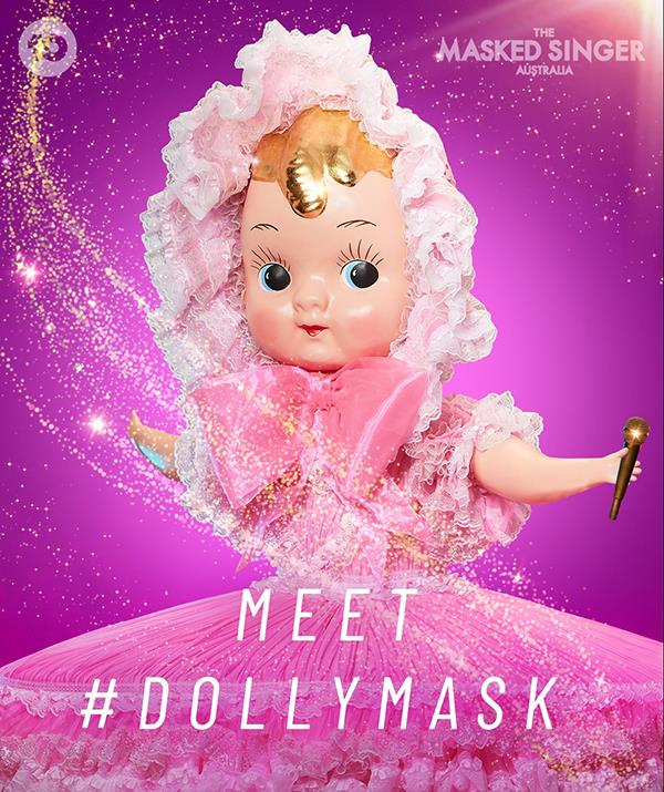 """**[Dolly](https://www.nowtolove.com.au/reality-tv/the-masked-singer/who-is-dolly-masked-singer-69177 target=""""_blank"""")** <br> **Episode one:** """"Hello, I'm Dolly and I'm quite the young lady but underneath is a different story. Just because I am a dolly doesn't mean I'm a toy. I've always aimed high, good enough is never good enough. Things have to be just so. <br><br> """"I don't mind a bit of back and forth. In fact, I'm rather famous for it. Everyone expects Dolly to be a good girl. Well, I'm the type of Dolly I want to be. My dreams aren't what they used to be. I've been through a change and I'm definitely off the leash. People think Dollys should be seen and not heard. Well, not this Dolly."""" <br><br> **Episode three:** """"I'm Dolly – and there's more to me than you think. I'm a Dolly…not a Dolly bird. After missing my dream in Sydney, 2004 was when I made my mark. Am I the Queen? Yes. But also the Joker. Was it my dream to be a Dolly? No, it wasn't. But I've made a career of being in the right place at the right time. <br><br> """"The heart is unpredictable. It has its needs. But remember: tomorrow is a brand new day. I'm Dolly and let me warn you: I'm nobody's plaything!"""" <br><br> **Episode five:** """"I'm the Dolly and you're learning not to underestimate me. Dollies don't usually have a lot to say unless you pull their string. But this Dolly will never be silenced! Dollies are meant to like pretty things like rainbows, but they just make me angry. Not that I like to make waves. Actually… I do like it! <br><br> """"Hmm, it's hard to decide what sort of Dolly I should be. So many choices. That one? Or maybe this one? Which version of Dolly do you prefer? I'm Dolly and I sound as pretty as I look!"""""""