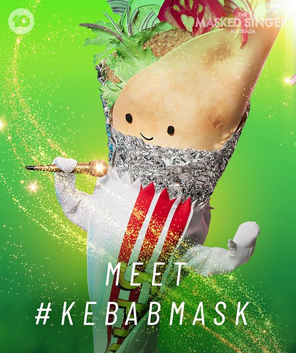 """**[Kebab](https://www.nowtolove.com.au/reality-tv/the-masked-singer/who-is-kebab-masked-singer-69172 target=""""_blank"""")** <br> **Episode two:** """"Yeah I'm the Kebab and I reckon I got the lot. I never stop. I'm at it all day every day, there's nothing else I ever wanted to be. I'm like the inner-city; quiet at times but a bit of hot sauce, I go off. A real wild one! <br><br> """"I'll let you in on a little secret. I get kissed by strangers! It's the tender meat that does the trick. It's great being the kebab and working for yourself. If you're not the type who needs other people, hey man be cool, move on bro! I'm the Kebab and I can be spectacular!"""" <br><br> **Episode four:** """"I'm the Kebab and I'm totally satisfying! We kebabs have a long and proud history stretching all the way back to William the Conqueror. But me? I'm Australian as. A real beach baby. Catch you later! <br><br> """"Do you know why kebab vans have wheels? Because we're always on the move. But we keep coming back to the best spot. Do you remember the first time you had a Kebab? Unforgettable, right? Is the first time always the best? I am the Kebab – and I'm all saucy tonight!"""" <br><br> **Episode six:** """"Yeah, I'm the Kebab – always ready for a big night! I spilled some fat here on Tuesday.  This isn't the first time I've cleaned up.A bit more. You can't have too much bleach! Am I right? <br><br> """"There's a lot of lambs for meat out there.  But don't stick your head up…because you might lose it. Kebabs can be amazing or dreadful.  Either way, we enjoy 'em, right? I'm the Kebab – and I'm in for a great night!"""""""