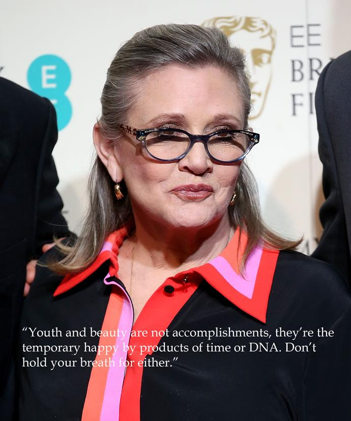 "**Carrie Fisher** We had to include Carrie because of the recent ageism debacle in which she came out on top. After *Star Wars* fans slammed the star's appearance in the 2015 installment, saying she had aged ""terribly,"" Fisher hit back with the succinct response: ""Youth and beauty are not accomplishments, they're the temporary happy by products of time or DNA. Don't hold your breath for either""."