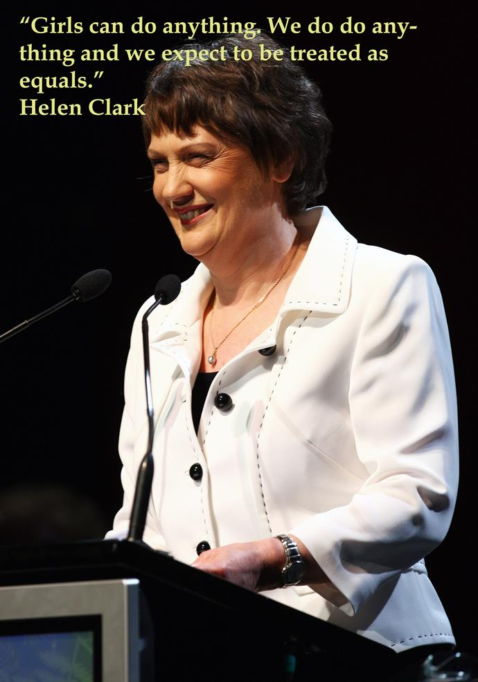 "**Helen Clark** Previously voted the most inspirational Kiwi woman in a nationwide survey, Helen Clark was the first elected female Prime Minister in New Zealand, is an incredibly influential member of the UN, and consistently fought for women's rights during her terms in New Zealand's highest office. She is passionate about women's issues and still makes the list of most powerful women in the world year after year. **Notable quote:** ""Girls can do anything. We do do anything and we expect to be treated as equals."""